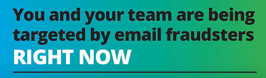 You and your team are being targetted by email fraudsters